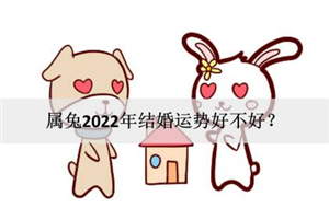 属兔2022年结婚运势好不好?可否喜结连理?