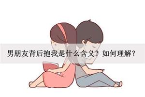 男朋友背后抱我是什么含义?如何理解?