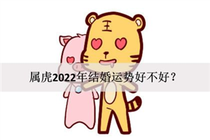 属虎2022年结婚运势好不好?