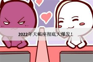 2022年天蝎座彻底大爆发!