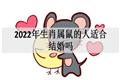 2022年生肖属鼠的人适合结婚吗