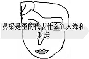 鼻梁是歪的代表什么?人缘和财运