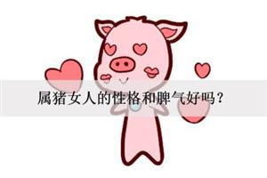 属猪女人的性格和脾气好吗?慷慨大方吗