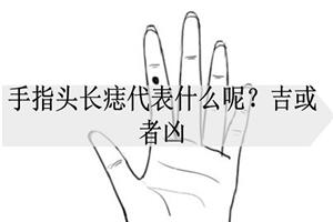 手指头长痣代表什么呢?吉或者凶