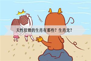 天性狡猾的生肖有哪些?生肖龙?