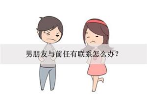 男朋友与前任有联系怎么办?果断分手?