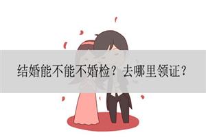 结婚能不能不婚检?去哪里领证?
