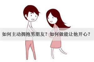 如何主动拥抱男朋友?如何做能让他开心?
