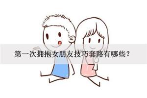 第一次拥抱女朋友技巧套路有哪些?