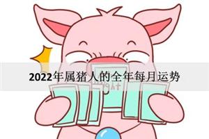 2022年属猪人的全年每月运势:桃花运旺盛?