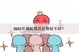 2022年属蛇桃花运势好不好?表现怎么样?