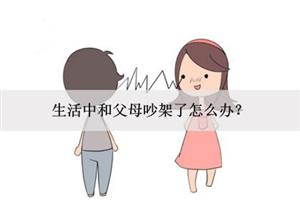 生活中和父母吵架了怎么办?如何处理紧张关系?