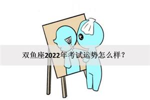 双鱼座2022年考试运势怎么样?