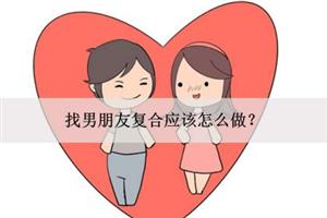 找男朋友复合应该怎么做?如何挽回前男友?